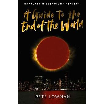 A Guide to the End of the World - Rapture? Millennium? Heaven? by Pete