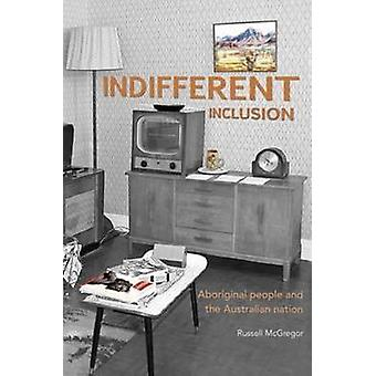 Indifferent Inclusion - Aboriginal People and the Australian Nation by