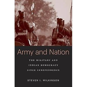 Army and Nation  The Military and Indian Democracy since Independence by Steven I Wilkinson