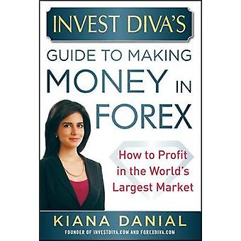 Invest Divas Guide to Making Money in Forex How to Profit in the Worlds Largest Market by Kiana Danial