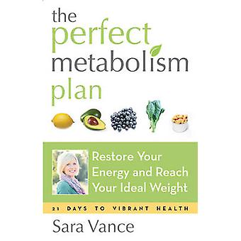 Perfect Metabolism Plan  Restore Your Energy and Reach Your Ideal Weight by Sara Vance