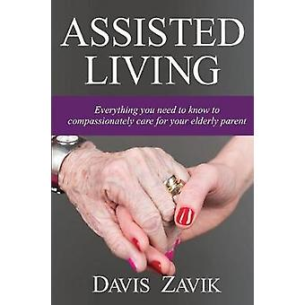 Assisted Living Everything you need to know to compassionately care for your elderly parent by Zavik & Davis J