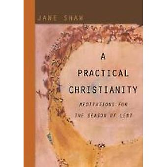 A Practical Christianity Meditations for the Season of Lent by Shaw & Jane