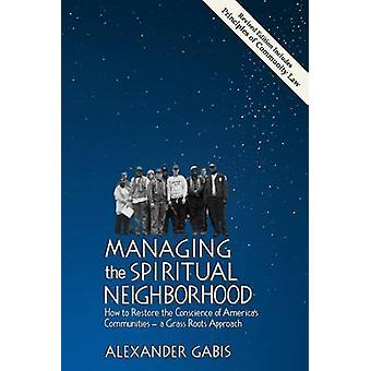 Managing the Spiritual Neighborhood How to Restore the Conscience of Americas Communities  A Grass Roots Approach by Gabis & Alexander