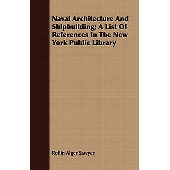 Naval Architecture And Shipbuilding A List Of References In The New York Public Library by Sawyer & Rollin Alger