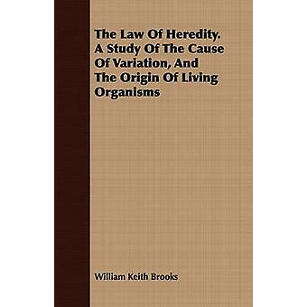 The Law Of Heredity. A Study Of The Cause Of Variation And The Origin Of Living Organisms by Brooks & William Keith