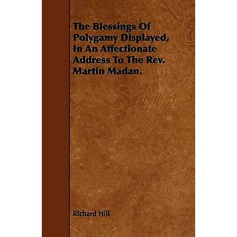 The Blessings Of Polygamy Displayed In An Affectionate Address To The Rev. Martin Madan. by Hill & Richard