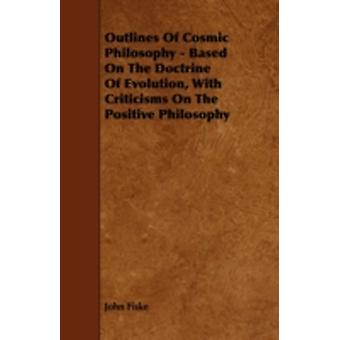 Outlines of Cosmic Philosophy  Based on the Doctrine of Evolution with Criticisms on the Positive Philosophy by Fiske & John