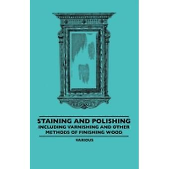 Staining and Polishing  Including Varnishing and Other Methods of Finishing Wood with a Complete Index of Fifteen Hundred References by Various