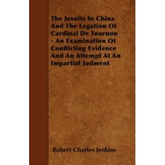 The Jesuits In China And The Legation Of Cardinal De Tournon  An Examination Of Conflicting Evidence And An Attempt At An Impartial Judment by Jenkins & Robert Charles
