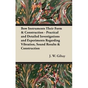 Bow Instruments Their Form  Construction  Practical and Detailed Investigations and Experiments Regarding Vibration Sound Results  Construction by Giltay & J. W.