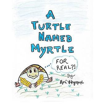 A Turtle Named Myrtle For Real by Haymond & Lori