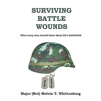 Surviving Battle Wounds What every man should know about lifes battlefield by Whittenburg & Melvin T.