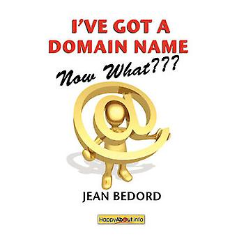 Ive Got a Domain NameNow What A Practical Guide to Building a Website and Web Presence by Bedord & Jean