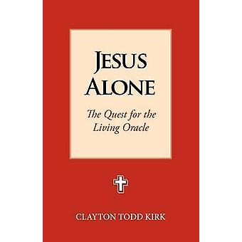 Jesus Alone The Quest for the Living Oracle by Kirk & Clayton Todd