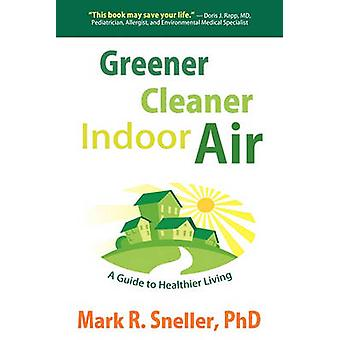 Greener Cleaner Indoor Air A Guide to Healthier Living by Sneller & Mark R.