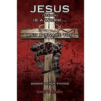 Jesus Yeshua is a Worm...and a Snake Too Among Other Things by Shoulders & Kendall T.