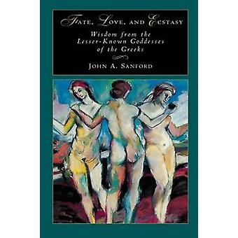 Fate Love and Ecstasy Wisdom from the LesserKnown Goddesses of the Greeks by Sanford & John B.
