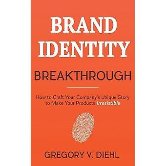 Brand Identity Breakthrough How to Craft Your Companys Unique Story to Make Your Products Irresistible by Diehl & Gregory V.