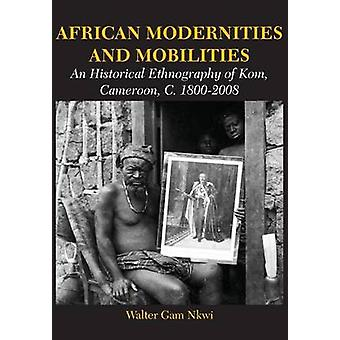 African Modernities and Mobilities. An Historical Ethnography of Kom Cameroon C. 18002008 by Nkwi & Walter Gam