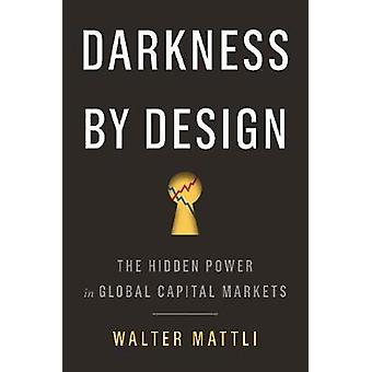 Darkness by Design - The Hidden Power in Global Capital Markets by Wal
