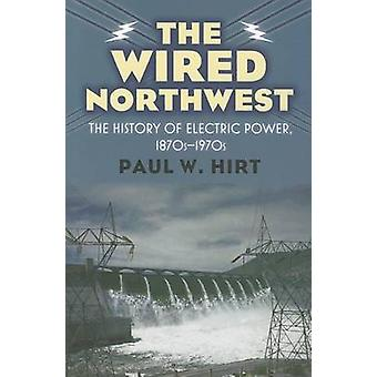 The Wired Northwest - The History of Electric Power - 1870s-1970s by P