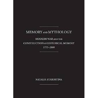 Memory and Mythology - Modern War and the Construction of Historical M