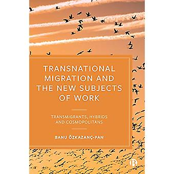 Transnational Migration and the New Subjects of Work - Transmigrants -
