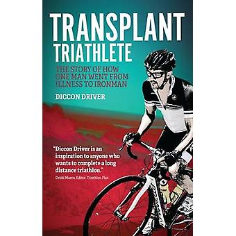The Transplant Triathlete - The Story of How One Man Went from Illness