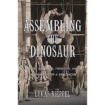 Assembling the Dinosaur - Fossil Hunters - Tycoons - and the Making of