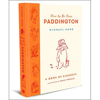 How to Be More Paddington A Book of Kindness by Bond & Michael