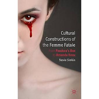 Cultural Constructions of the Femme Fatale From Pandoras Box to Amanda Knox by Simkin & Stevie