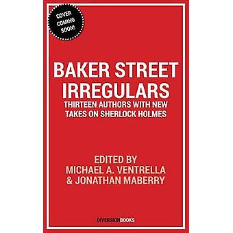 Baker Street Irregulars - Thirteen Authors with New Takes on Sherlock