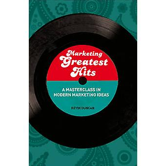 Marketing Greatest Hits A Masterclass in Modern Marketing Ideas by Duncan & Kevin