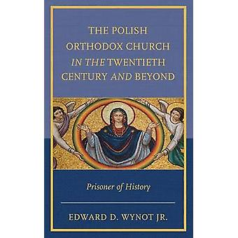 The Polish Orthodox Church in the Twentieth Century and Beyond Prisoner of History by Wynot & Edward D. Jr.