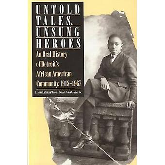 Untold Tales Unsung Heroes An Oral History of Detroits African American Community 19181967 by Moon & Elaine Latzman
