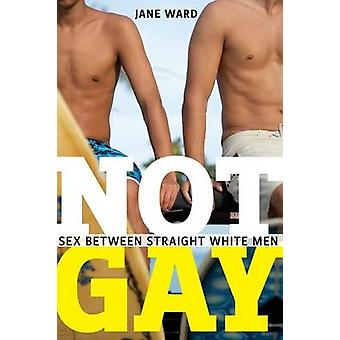 Not Gay - Sex Between Straight White Men by Jane Ward - 9781479825172