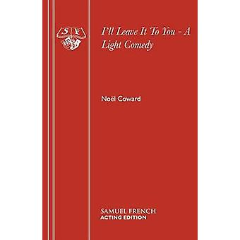Ill Leave It To You  A Light Comedy by Coward & Nol