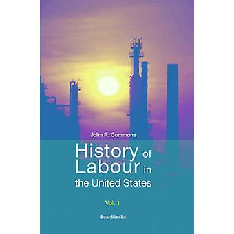 History of Labour in the United States Vol 1 by Commons & John Rogers
