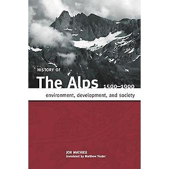 HISTORY OF THE ALPS 1500  1900 ENVIRONMENT DEVELOPMENT AND SOCIETY by MATHIEU & JON