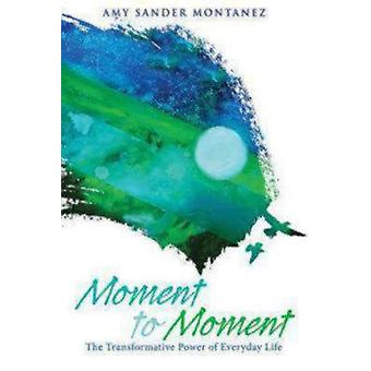 Moment to Moment The Transformative Power of Everyday Life by Montanez & Amy Sander