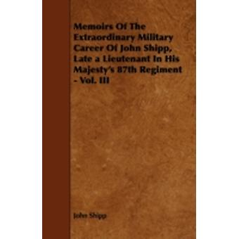 Memoirs Of The Extraordinary Military Career Of John Shipp Late a Lieutenant In His Majestys 87th Regiment  Vol. III by Shipp & John