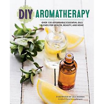 DIY Aromatherapy Over 130 Affordable Essential Oils Blends for Health Beauty and Home by Harris & Lea