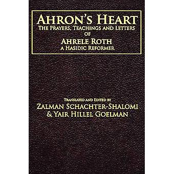 Ahrons Heart The Prayers Teachings and Letters of Ahrele Roth a Hasidic Reformer by SchachterShalomi & Zalman M.