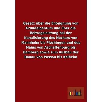 Gesetz Uber Die Enteignung Von Grundeigentum Und Uber Die Beitragsleistung Bei Der Kanalisierung Des Neckars Von Mannheim Bis Plochingen Und Des Mains by Ohne Autor