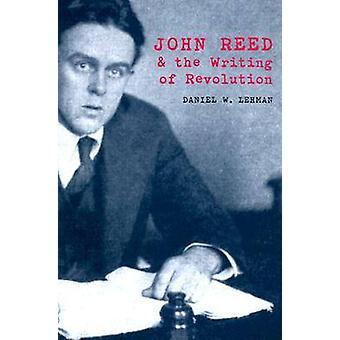 John Reed and the Writing of Revolution by Daniel W. Lehman - 9780821
