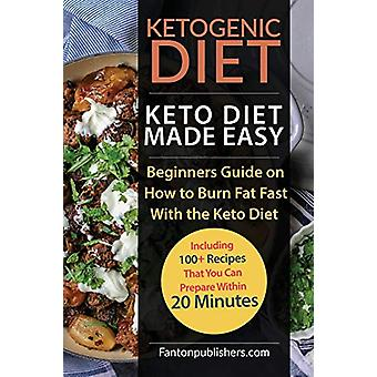 Ketogenic Diet - Keto Diet Made Easy - Beginners Guide on How to Burn F
