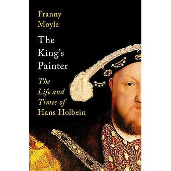 The King's Painter The Life and Times of Hans Holbein