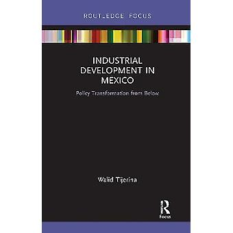 Industrial Development in Mexico Policy Transformation from Below Routledge Studies in Latin American Development