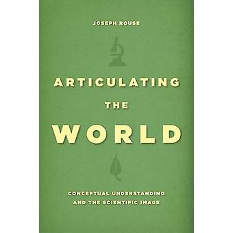 Articulating the World  Conceptual Understanding and the Scientific Image by Joseph Rouse